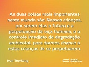 As duas coisas mais importantes neste mundo são: Nossas crianças, por serem elas o futuro e a perpetuação da raça humana, e o controle imediato da degradação ambiental, para darmos chance a estas crianças de se perpetuarem.