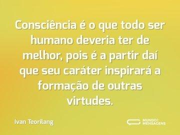 Consciência é o que todo ser humano deveria ter de melhor, pois é a partir daí que seu caráter inspirará a formação de outras virtudes.