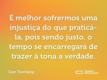 É melhor sofrermos uma injustiça do que praticá-la, pois sendo justo, o tempo se encarregará de trazer à tona a verdade.