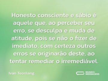 Honesto consciente e sábio é aquele que, ao perceber seu erro, se desculpa e muda de atitude, pois se não o fizer de imediato, com certeza outros erros se originarão deste, ao tentar remediar o irremediável.