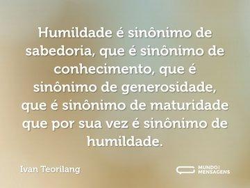 Humildade é sinônimo de sabedoria, que é sinônimo de conhecimento, que é sinônimo de generosidade, que é sinônimo de maturidade que por sua vez é sinônimo de humildade.