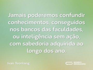 Jamais poderemos confundir conhecimentos, conseguidos nos bancos das faculdades, ou inteligência sem ação, com sabedoria adquirida ao longo dos ano.