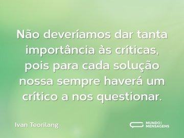 Não deveríamos dar tanta importância às críticas, pois para cada solução nossa sempre haverá um crítico a nos questionar.