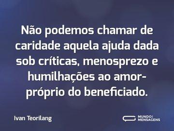 Não podemos chamar de caridade aquela ajuda dada sob críticas, menosprezo e humilhações ao amor-próprio do beneficiado.