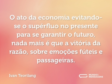 O ato da economia evitando-se o supérfluo no presente para se garantir o futuro, nada mais é que a vitória da razão, sobre emoções fúteis e passageiras.