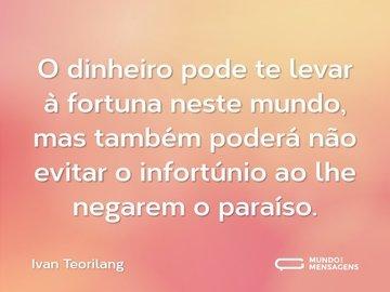 O dinheiro pode te levar à fortuna neste mundo, mas também poderá não evitar  o infortúnio ao lhe negarem o paraíso.