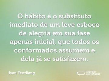 O hábito é o substituto imediato de um leve esboço de alegria em sua fase apenas inicial, que todos os conformados assumem e dela já se satisfazem.
