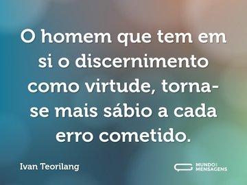 O homem que tem em si o discernimento como virtude, torna-se mais sábio a cada erro cometido.