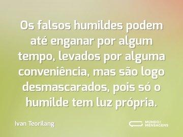 Os falsos humildes podem até enganar por algum tempo, levados por alguma conveniência, mas são logo desmascarados, pois só o humilde tem luz própria.