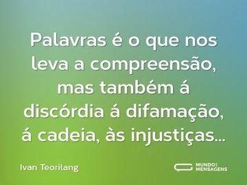 Palavras é o que nos leva a compreensão, mas também á discórdia á difamação, á cadeia, às injustiças...