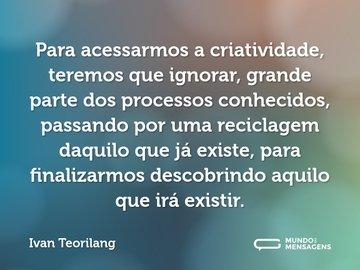 Para acessarmos a criatividade, teremos que ignorar, grande parte dos processos conhecidos, passando por uma reciclagem daquilo que já existe, para finalizarmos descobrindo aquilo que irá existir.
