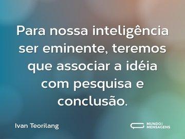 Para nossa inteligência ser eminente, teremos que associar a idéia com pesquisa e conclusão.