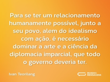 Para se ter um relacionamento humanamente possível, junto a seu povo, alem do idealismo com ação, é necessário dominar a arte e a ciência da diplomacia imparcial, que todo o governo deveria ter.