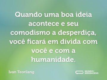 Quando uma boa ideia acontece e seu comodismo a desperdiça, você ficará em dívida com você e com a humanidade.