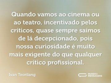 Quando vamos ao cinema ou ao teatro, incentivado pelos críticos, quase sempre saímos de lá decepcionado, pois nossa curiosidade é muito mais exigente do que qualquer crítico profissional.