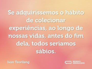 Se adquiríssemos o hábito de colecionar experiências, ao longo de nossas vidas, antes do fim dela, todos seriamos sábios.
