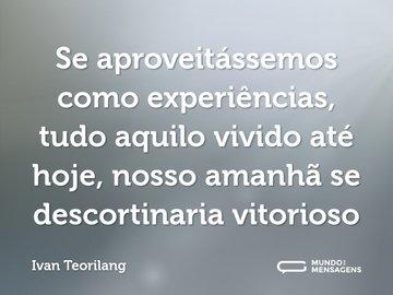 Se aproveitássemos como experiências, tudo aquilo vivido até hoje, nosso amanhã se descortinaria vitorioso