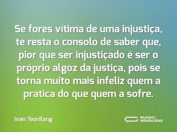 Se fores vítima de uma injustiça, te resta o consolo de saber que, pior que ser injustiçado é ser o próprio algoz da justiça, pois se torna muito mais infeliz quem a pratica do que quem a sofre.