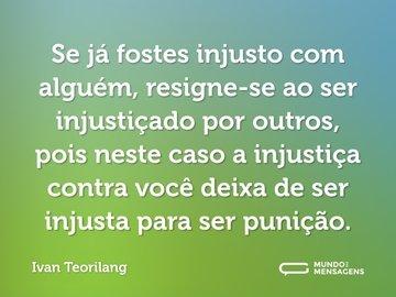 Se já fostes injusto com alguém, resigne-se ao ser injustiçado por outros, pois neste caso a injustiça contra você deixa de ser injusta para ser punição.