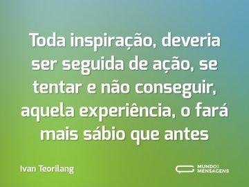 Toda inspiração, deveria ser seguida de ação, se tentar e não conseguir, aquela experiência, o fará mais sábio que antes