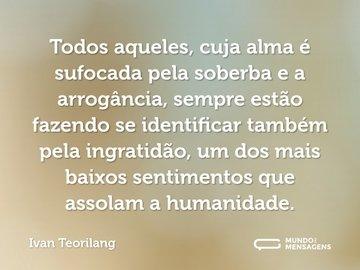 Todos aqueles, cuja alma é sufocada pela soberba e a arrogância, sempre estão fazendo se identificar também pela ingratidão, um dos mais baixos sentimentos que assolam a humanidade.