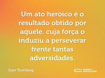 Um ato heróico é o resultado obtido por aquele, cuja força o induziu a perseverar frente tantas adversidades.