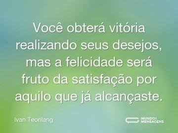 Você obterá vitória realizando seus desejos, mas a felicidade será fruto da satisfação por aquilo que já alcançaste.