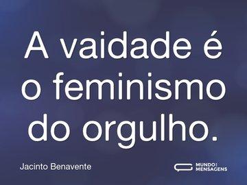 A vaidade é o feminismo do orgulho.