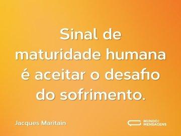 Sinal de maturidade humana é aceitar o desafio do sofrimento.