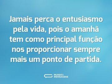 Jamais perca o entusiasmo pela vida, pois o amanhã tem como principal função nos proporcionar sempre mais um ponto de partida.