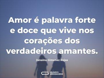 Amor é palavra forte e doce que vive nos corações dos verdadeiros amantes.