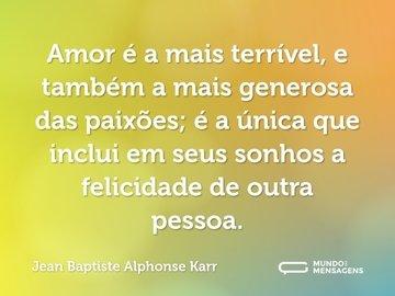 Amor é a mais terrível, e também a mais generosa das paixões; é a única que inclui em seus sonhos a felicidade de outra pessoa.