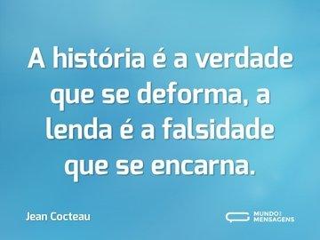 A história é a verdade que se deforma, a lenda é a falsidade que se encarna.