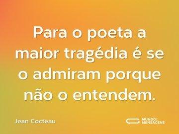 Para o poeta a maior tragédia é se o admiram porque não o entendem.