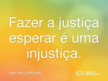 Fazer a justiça esperar é uma injustiça.