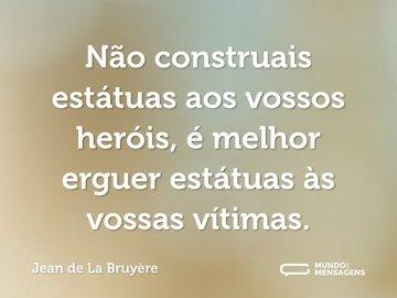 Não construais estátuas aos vossos heróis, é melhor erguer estátuas às vossas vítimas.