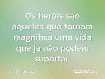 Os heróis são aqueles que tornam magnífica uma vida que já não podem suportar.