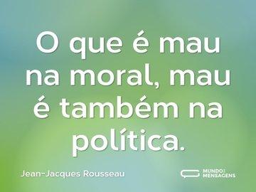 O que é mau na moral, mau é também na política.