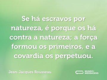 Se há escravos por natureza, é porque os há contra a natureza; a força formou os primeiros, e a covardia os perpetuou.