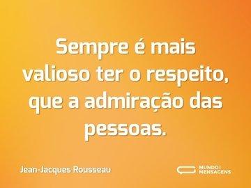 Sempre é mais valioso ter o respeito, que a admiração das pessoas.