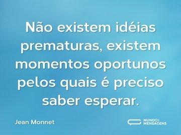 Não existem idéias prematuras, existem momentos oportunos pelos quais é preciso saber esperar.