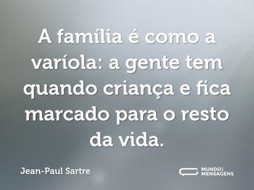 A família é como a varíola: a gente tem quando criança e fica marcado para o resto da vida.