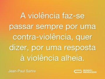 A violência faz-se passar sempre por uma contra-violência, quer dizer, por uma resposta à violência alheia.