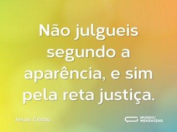 Não julgueis segundo a aparência, e sim pela reta justiça.
