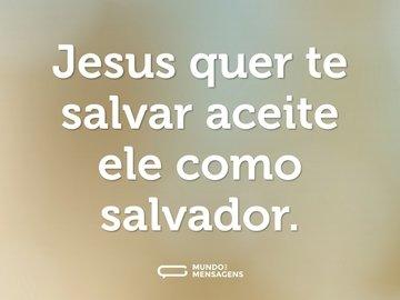 Jesus quer te salvar aceite ele como salvador.