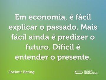 Em economia, é fácil explicar o passado. Mais fácil ainda é predizer o futuro. Difícil é entender o presente.