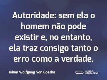 Autoridade: sem ela o homem não pode existir e, no entanto, ela traz consigo tanto o erro como a verdade.