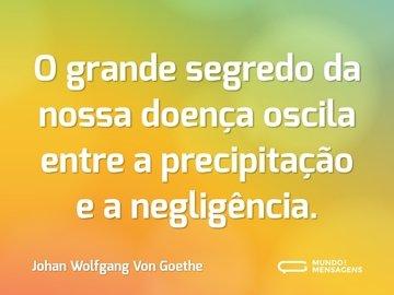 O grande segredo da nossa doença oscila entre a precipitação e a negligência.