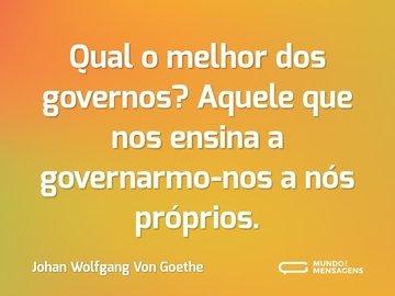 Qual o melhor dos governos? Aquele que nos ensina a governarmo-nos a nós próprios.
