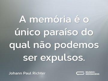 A memória é o único paraíso do qual não podemos ser expulsos.